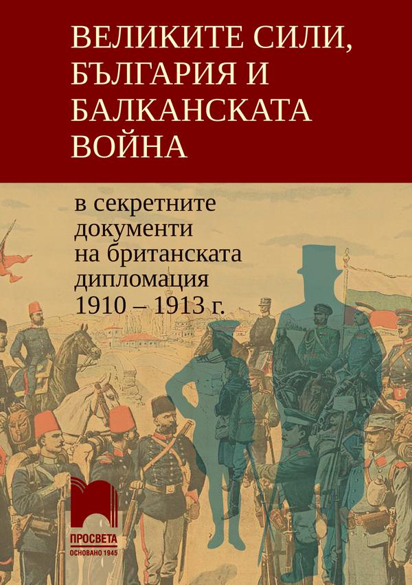 Великите сили, България и Балканската война в секретните документи на британската дипломация 1910 – 1913 г.