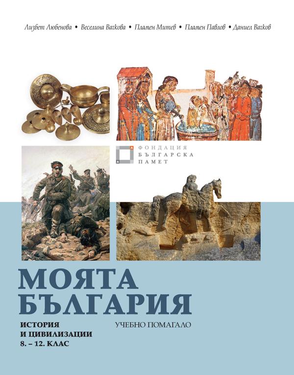 Моята България. Учебно помагало по история и цивилизации за 8. – 12. клас