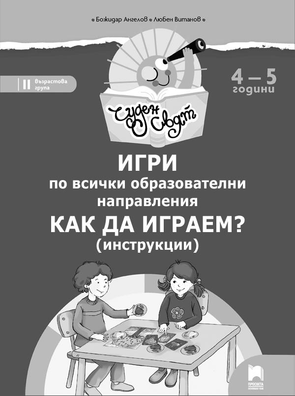 Игри по всички образователни направления, 4 – 5 години. Как да играем? (инструкции)